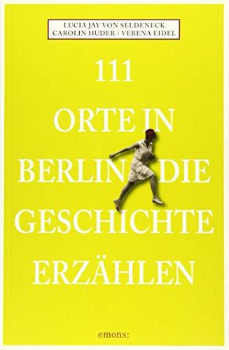 111 Orte in Berlin die Geschichte erzählen:...