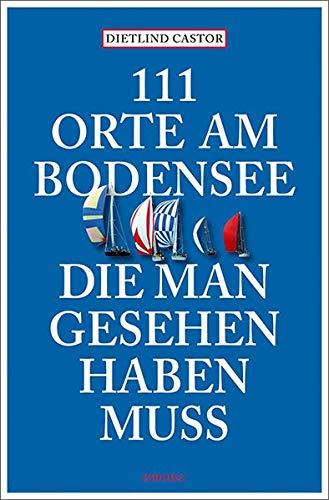 111 Orte am Bodensee, die man gesehen haben muss:...
